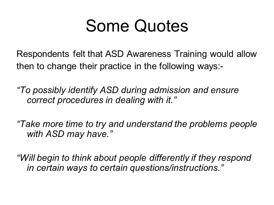 """Some Quotes Respondents felt that ASD Awareness Training would allow then to change their practice in the following ways:- """"To possibly identify ASD d"""