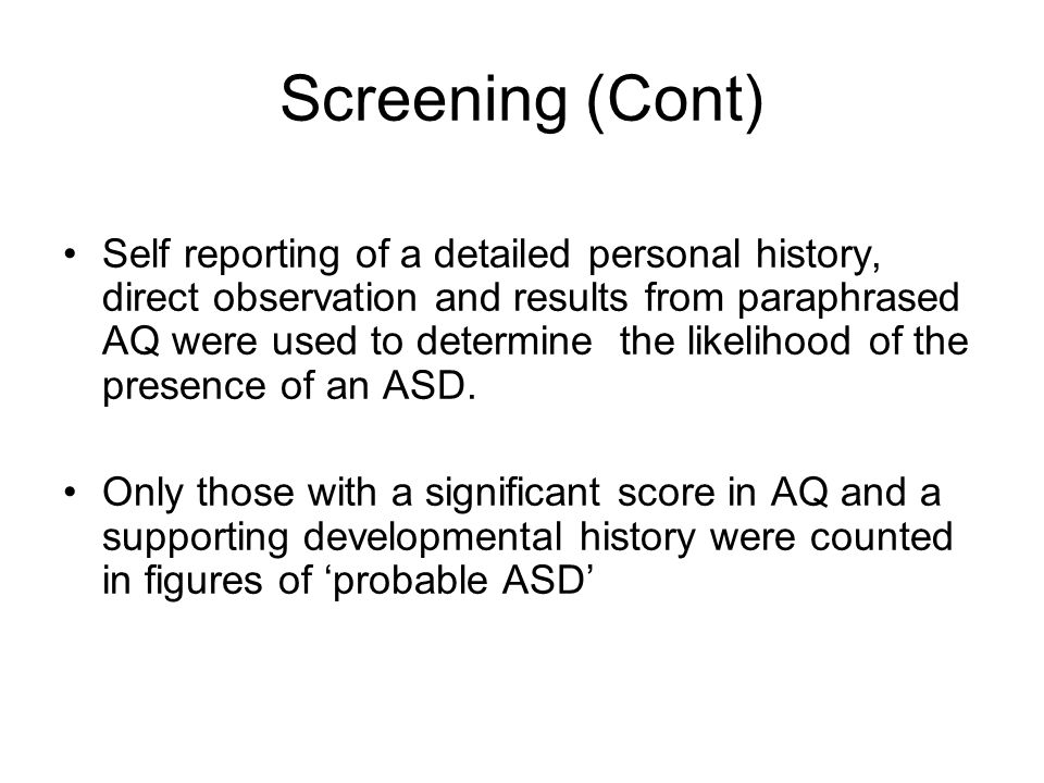 Screening (Cont) Self reporting of a detailed personal history, direct observation and results from paraphrased AQ were used to determine the likeliho