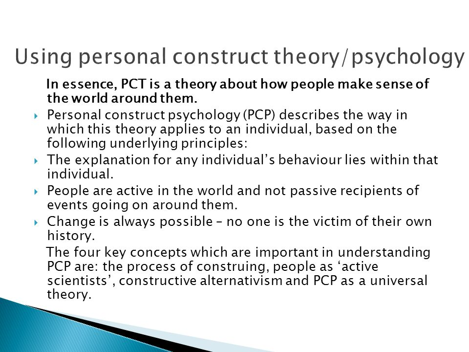 In essence, PCT is a theory about how people make sense of the world around them.  Personal construct psychology (PCP) describes the way in which thi