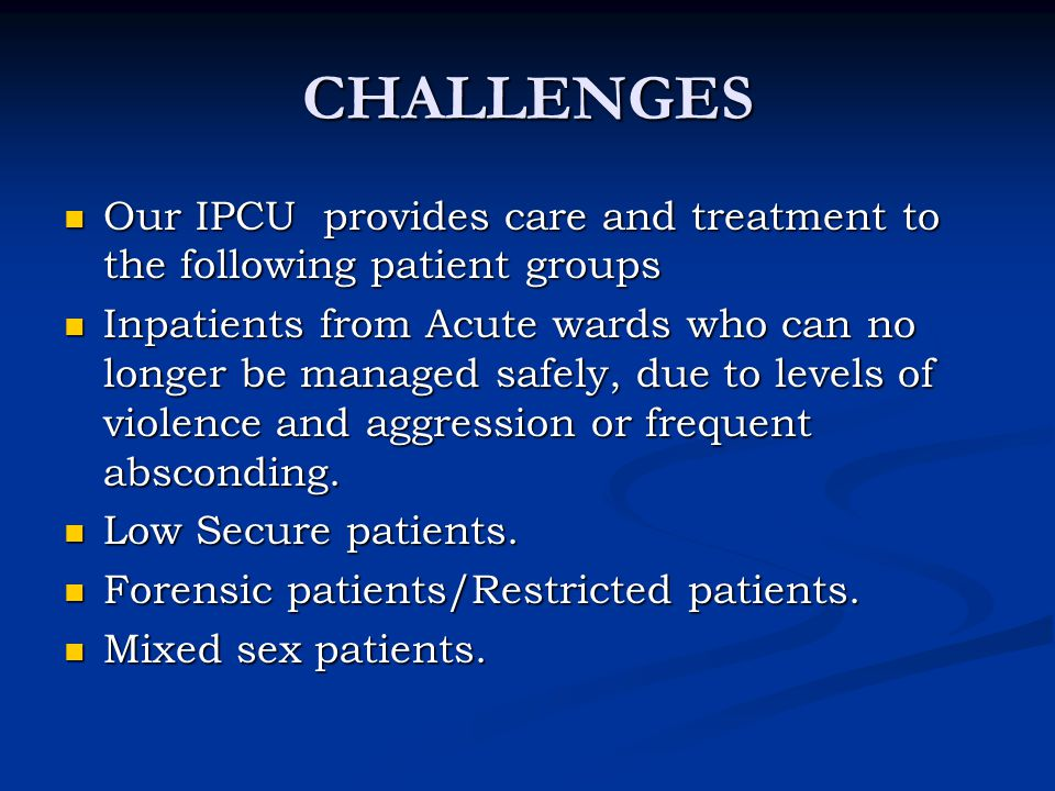CHALLENGES Our IPCU provides care and treatment to the following patient groups Our IPCU provides care and treatment to the following patient groups I