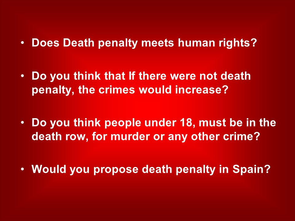 Does Death penalty meets human rights? Do you think that If there were not death penalty, the crimes would increase? Do you think people under 18, mus