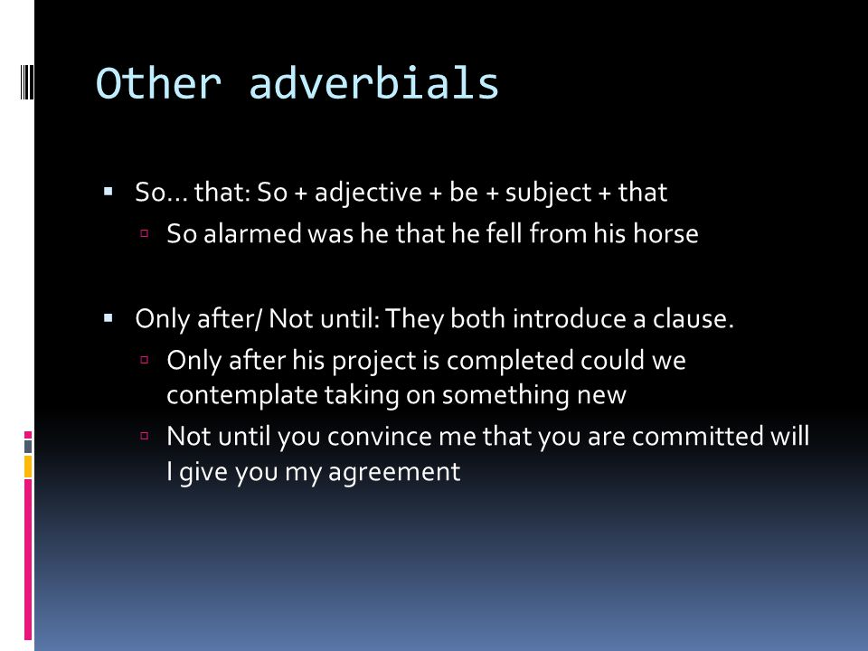 Other adverbials  So… that: So + adjective + be + subject + that  So alarmed was he that he fell from his horse  Only after/ Not until: They both introduce a clause.