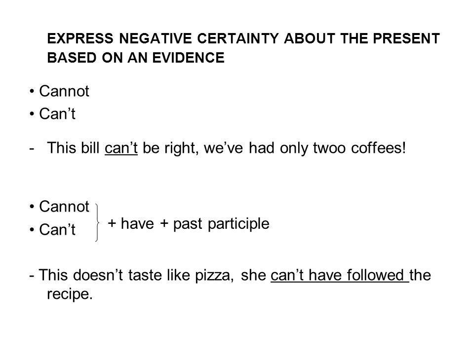 EXPRESS NEGATIVE CERTAINTY ABOUT THE PRESENT BASED ON AN EVIDENCE Cannot Can't -This bill can't be right, we've had only twoo coffees.