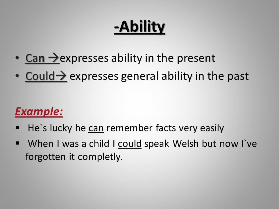 -Ability Can  Can  expresses ability in the present Could  Could  expresses general ability in the past Example:  He`s lucky he can remember fact