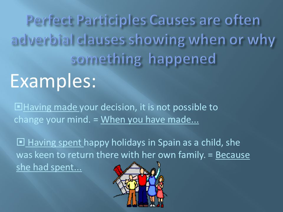  Having made your decision, it is not possible to change your mind. = When you have made...  Having spent happy holidays in Spain as a child, she wa