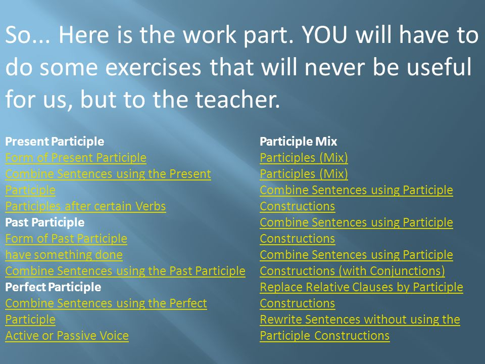So... Here is the work part. YOU will have to do some exercises that will never be useful for us, but to the teacher. Present Participle Form of Prese