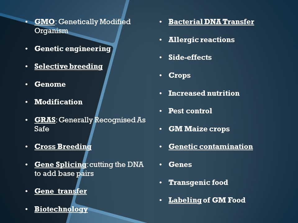 GMO: Genetically Modified Organism Genetic engineering Selective breeding Genome Modification GRAS: Generally Recognised As Safe Cross Breeding Gene Splicing: cutting the DNA to add base pairs Gene transfer Biotechnology Bacterial DNA Transfer Allergic reactions Side-effects Crops Increased nutrition Pest control GM Maize crops Genetic contamination Genes Transgenic food Labeling of GM Food