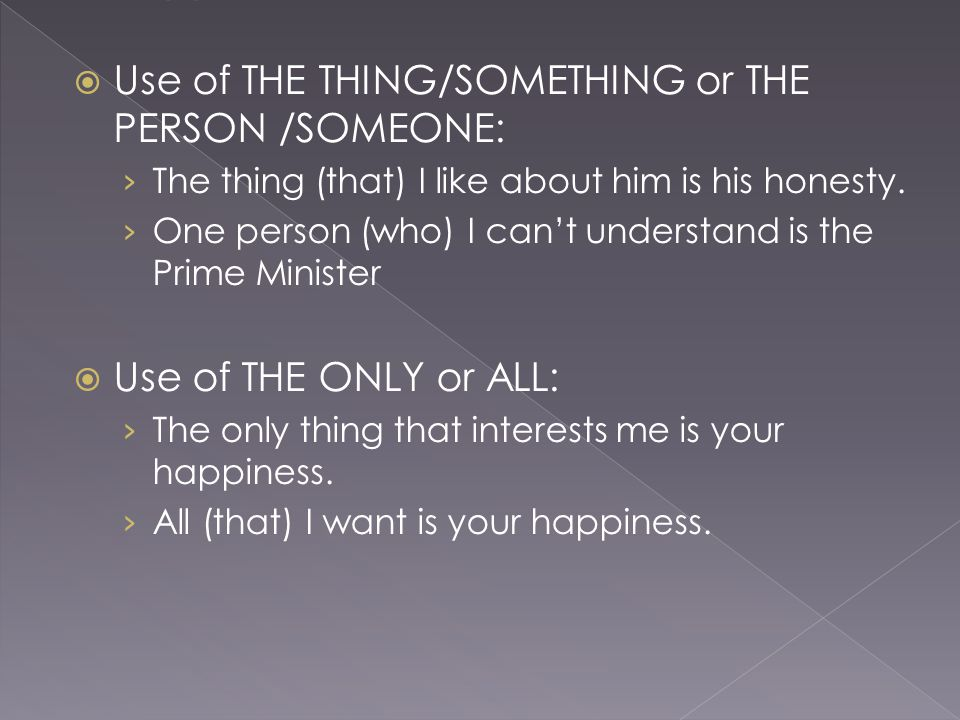  Use of THE THING/SOMETHING or THE PERSON /SOMEONE: › The thing (that) I like about him is his honesty.