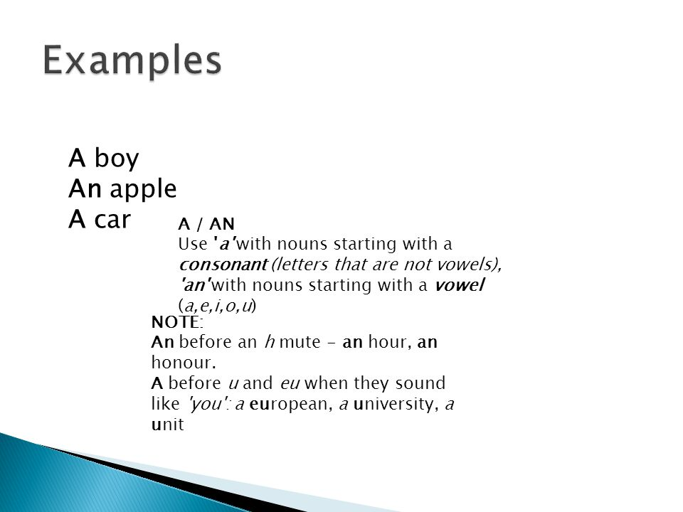 A boy An apple A car A / AN Use a with nouns starting with a consonant (letters that are not vowels), an with nouns starting with a vowel (a,e,i,o,u) NOTE: An before an h mute - an hour, an honour.