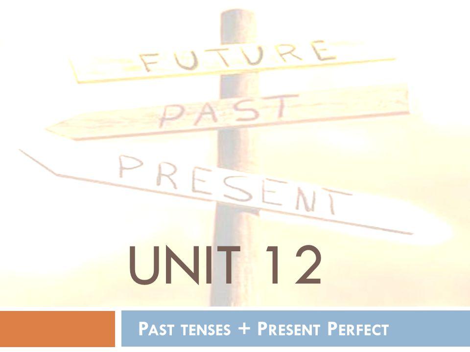 UNIT 12 P AST TENSES + P RESENT P ERFECT
