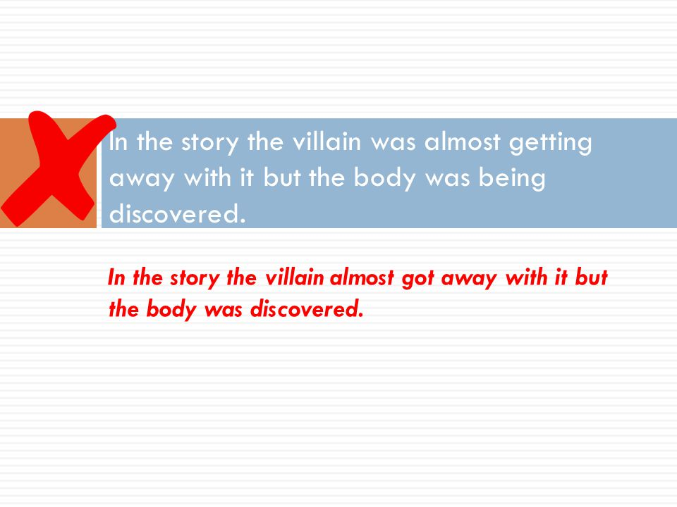 In the story the villain was almost getting away with it but the body was being discovered. In the story the villain almost got away with it but the b