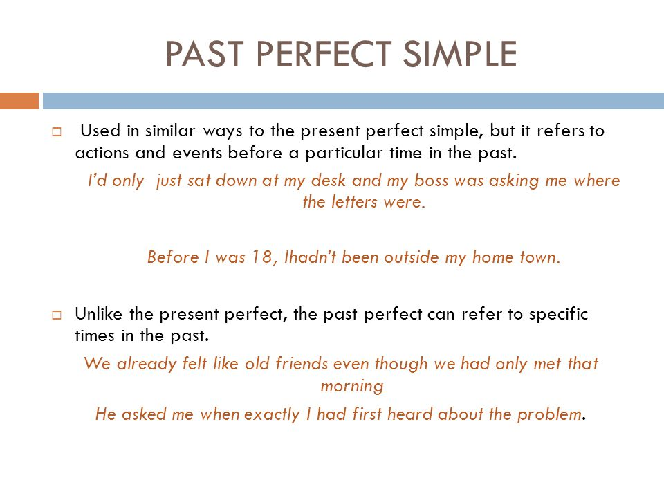 PAST PERFECT SIMPLE  Used in similar ways to the present perfect simple, but it refers to actions and events before a particular time in the past. I'