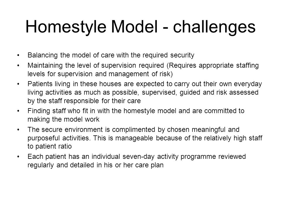 Homestyle Model - challenges Balancing the model of care with the required security Maintaining the level of supervision required (Requires appropriate staffing levels for supervision and management of risk) Patients living in these houses are expected to carry out their own everyday living activities as much as possible, supervised, guided and risk assessed by the staff responsible for their care Finding staff who fit in with the homestyle model and are committed to making the model work The secure environment is complimented by chosen meaningful and purposeful activities.