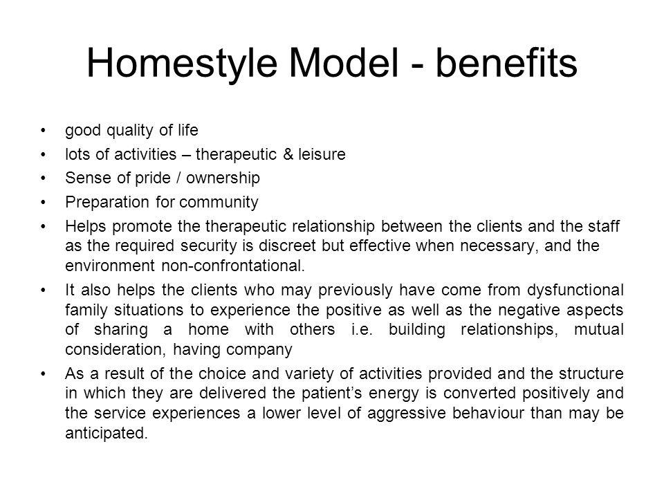 Homestyle Model - benefits good quality of life lots of activities – therapeutic & leisure Sense of pride / ownership Preparation for community Helps promote the therapeutic relationship between the clients and the staff as the required security is discreet but effective when necessary, and the environment non-confrontational.