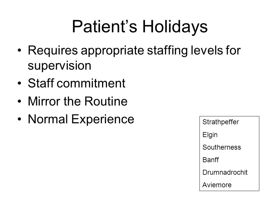 Patient's Holidays Requires appropriate staffing levels for supervision Staff commitment Mirror the Routine Normal Experience Strathpeffer Elgin South