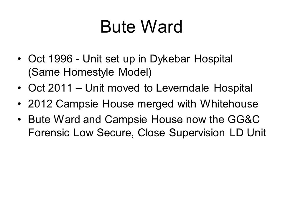 Bute Ward Oct 1996 - Unit set up in Dykebar Hospital (Same Homestyle Model) Oct 2011 – Unit moved to Leverndale Hospital 2012 Campsie House merged with Whitehouse Bute Ward and Campsie House now the GG&C Forensic Low Secure, Close Supervision LD Unit