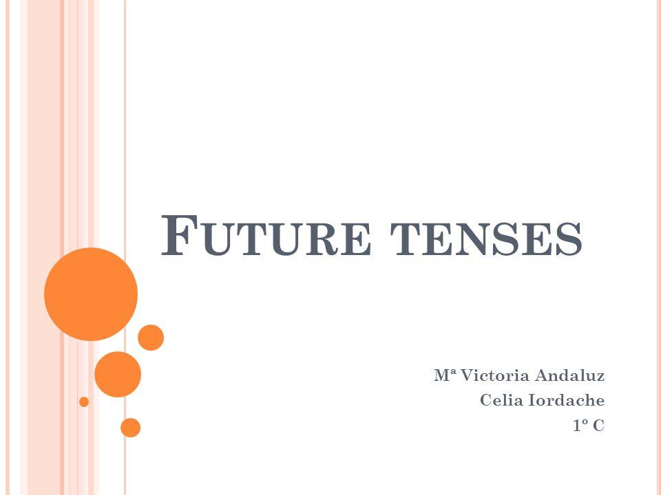 F UTURE TENSES Mª Victoria Andaluz Celia Iordache 1º C