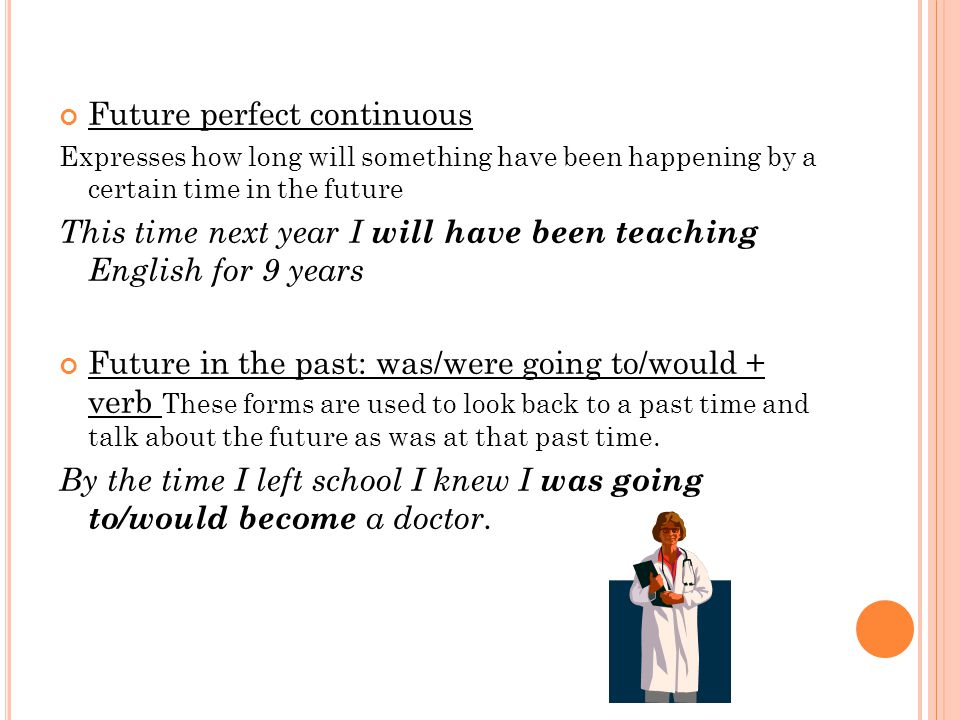 Future perfect continuous Expresses how long will something have been happening by a certain time in the future This time next year I will have been teaching English for 9 years Future in the past: was/were going to/would + verb These forms are used to look back to a past time and talk about the future as was at that past time.