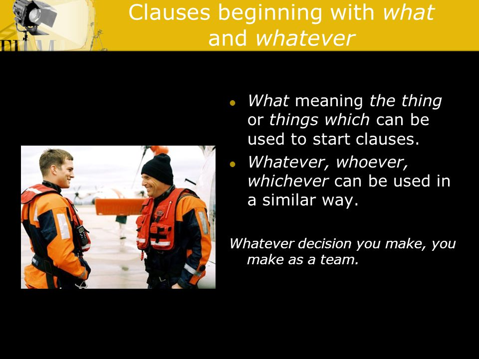 Clauses beginning with what and whatever What meaning the thing or things which can be used to start clauses.