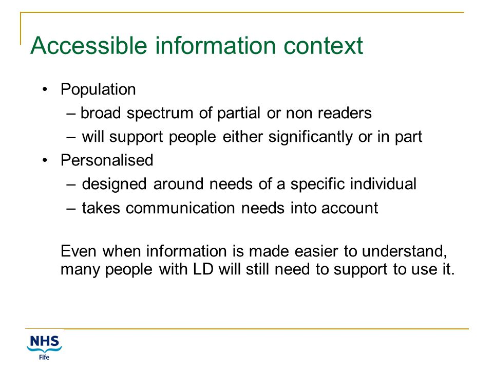 Accessible information context Population – broad spectrum of partial or non readers –will support people either significantly or in part Personalised –designed around needs of a specific individual –takes communication needs into account Even when information is made easier to understand, many people with LD will still need to support to use it.
