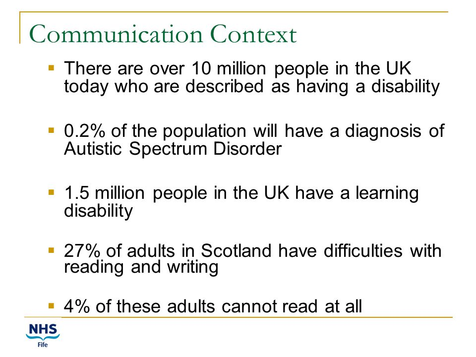 Communication Context  There are over 10 million people in the UK today who are described as having a disability  0.2% of the population will have a diagnosis of Autistic Spectrum Disorder  1.5 million people in the UK have a learning disability  27% of adults in Scotland have difficulties with reading and writing  4% of these adults cannot read at all