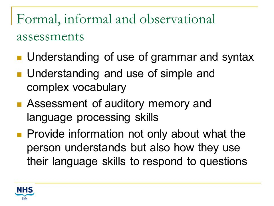 Formal, informal and observational assessments Understanding of use of grammar and syntax Understanding and use of simple and complex vocabulary Assessment of auditory memory and language processing skills Provide information not only about what the person understands but also how they use their language skills to respond to questions