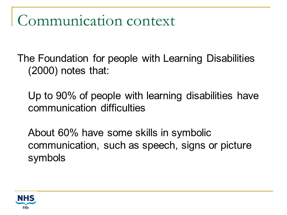 Communication context The Foundation for people with Learning Disabilities (2000) notes that: Up to 90% of people with learning disabilities have communication difficulties About 60% have some skills in symbolic communication, such as speech, signs or picture symbols