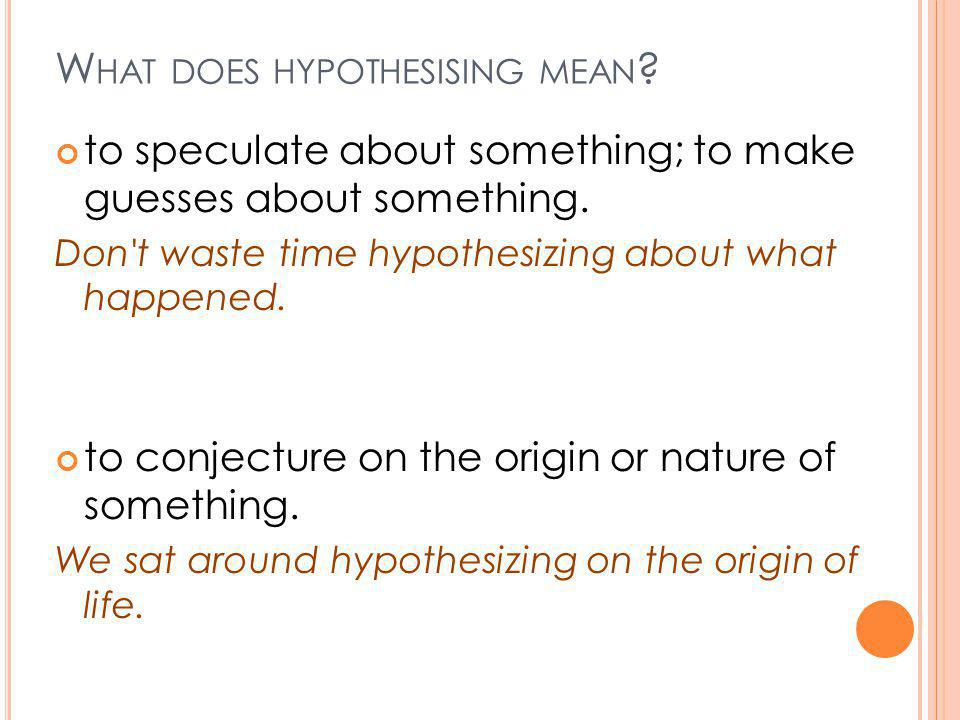 W HAT DOES HYPOTHESISING MEAN .to speculate about something; to make guesses about something.