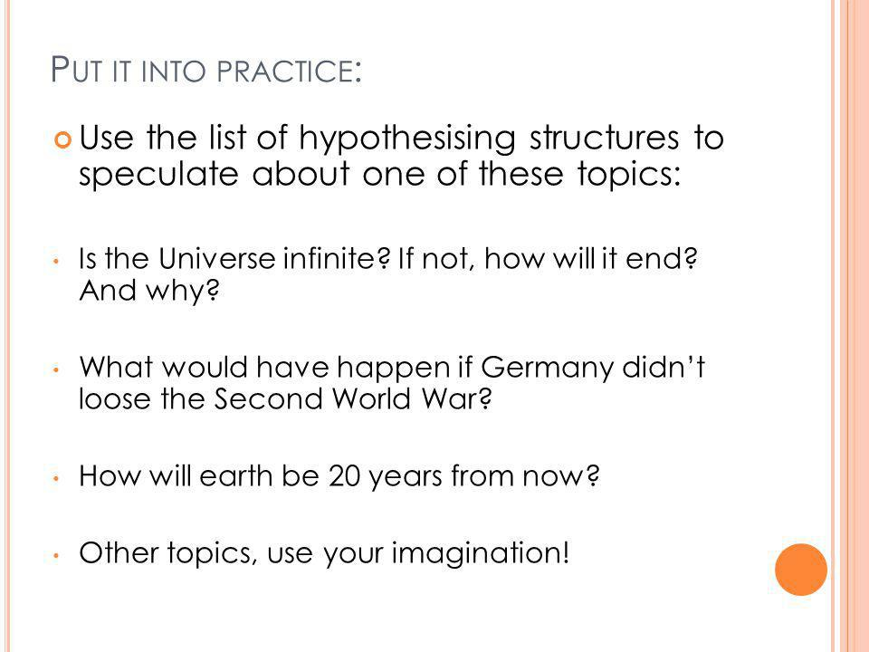 P UT IT INTO PRACTICE : Use the list of hypothesising structures to speculate about one of these topics: Is the Universe infinite.