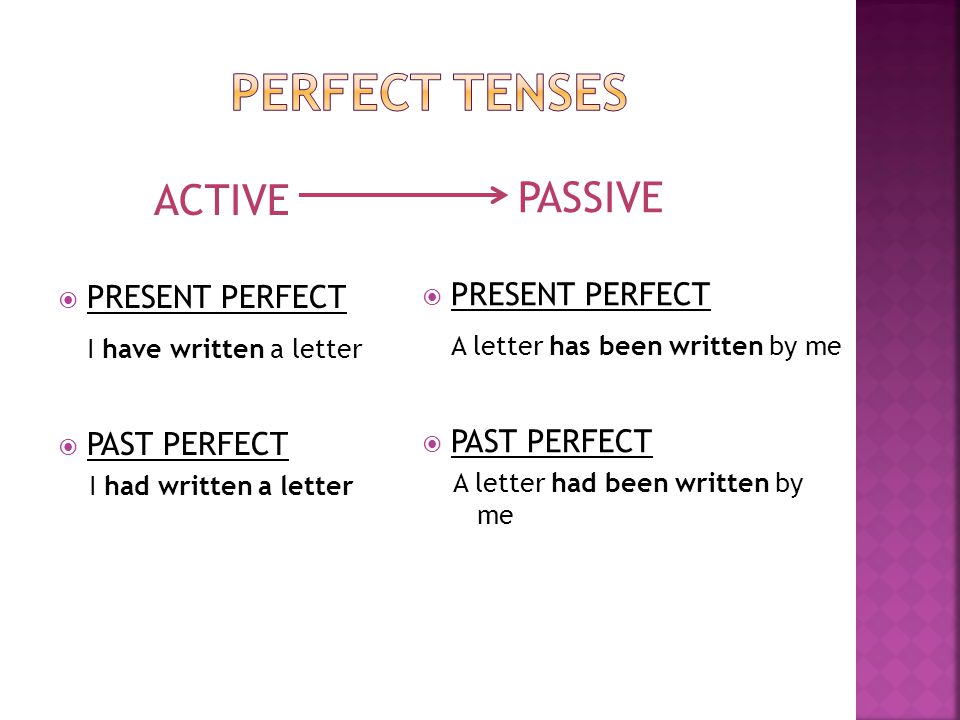 ACTIVE  PRESENT PERFECT I have written a letter  PAST PERFECT I had written a letter PASSIVE  PRESENT PERFECT A letter has been written by me  PAS