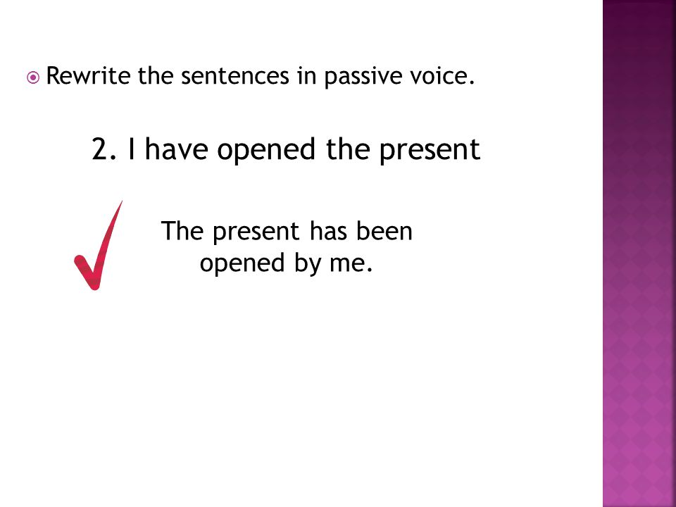  Rewrite the sentences in passive voice. 2. I have opened the present The present has been opened by me.