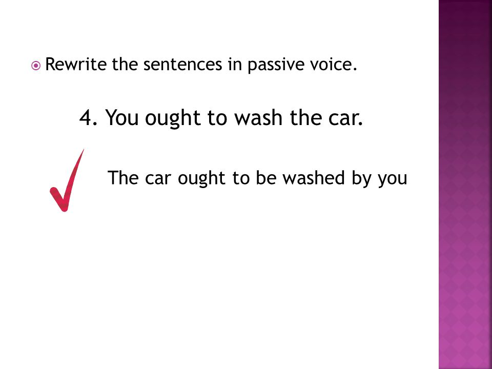  Rewrite the sentences in passive voice. 4. You ought to wash the car. The car ought to be washed by you