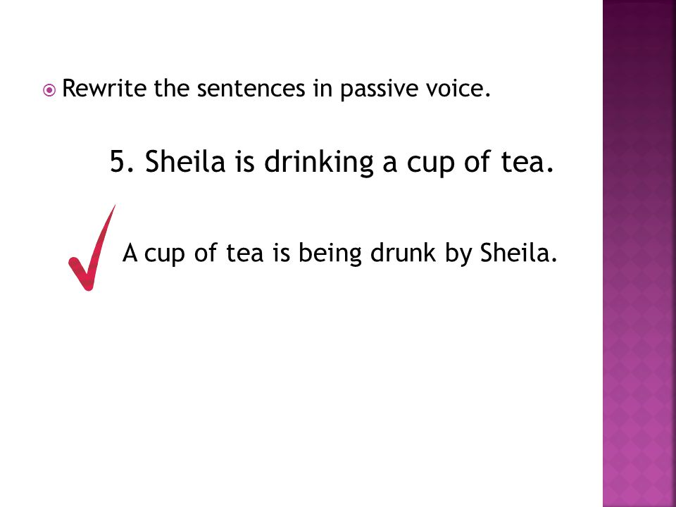  Rewrite the sentences in passive voice. 5. Sheila is drinking a cup of tea. A cup of tea is being drunk by Sheila.