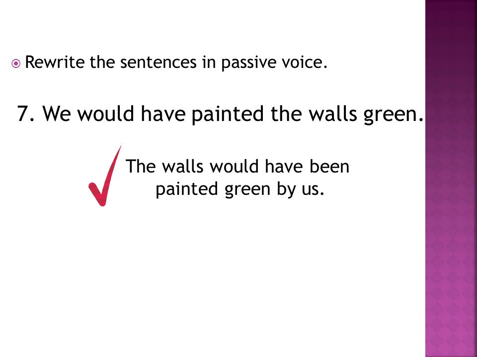  Rewrite the sentences in passive voice. 7. We would have painted the walls green. The walls would have been painted green by us.