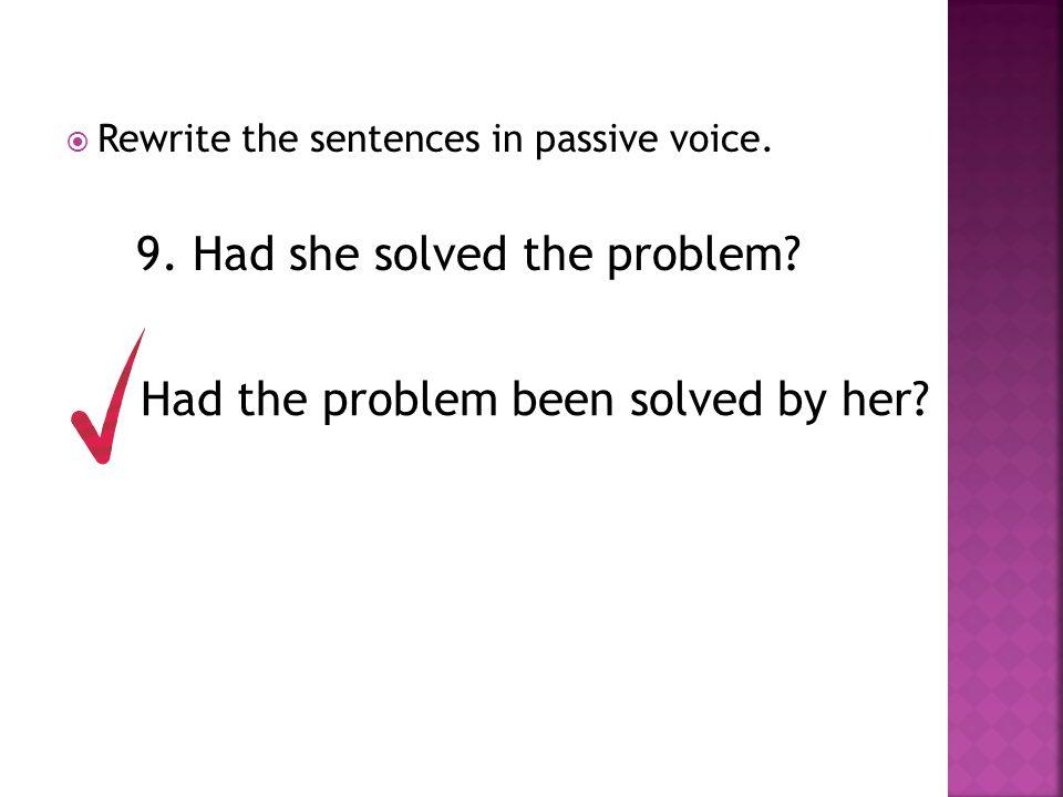  Rewrite the sentences in passive voice. 9. Had she solved the problem? Had the problem been solved by her?