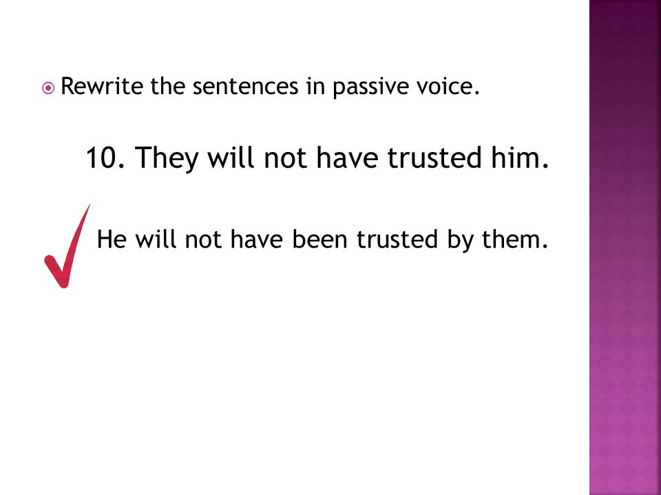  Rewrite the sentences in passive voice. 10. They will not have trusted him. He will not have been trusted by them.