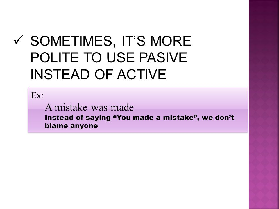 """SOMETIMES, IT'S MORE POLITE TO USE PASIVE INSTEAD OF ACTIVE Ex: A mistake was made Instead of saying """"You made a mistake"""", we don't blame anyone Ex: A"""