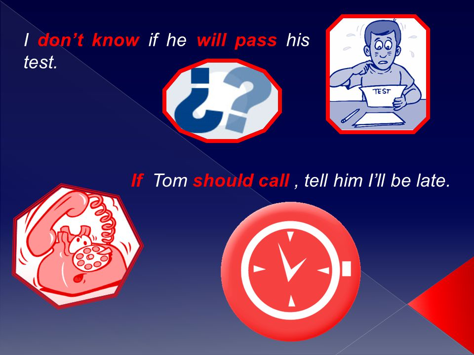 I don't know if he will pass his test. If Tom should call, tell him I'll be late.