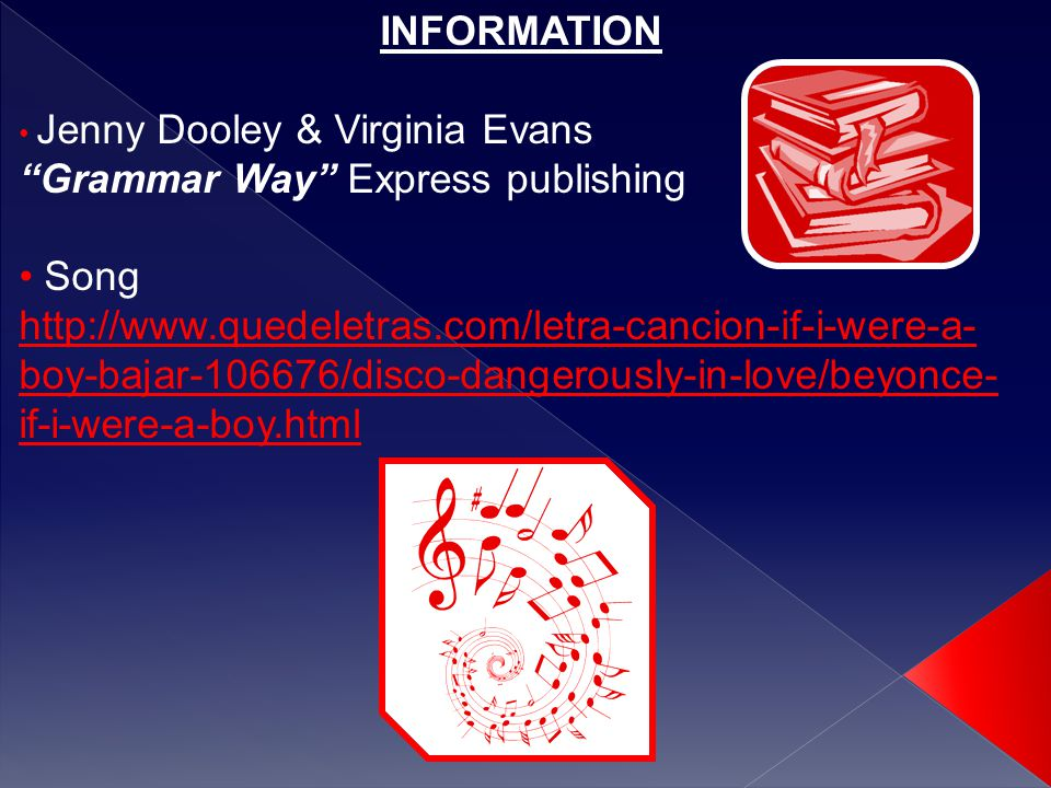 INFORMATION Jenny Dooley & Virginia Evans Grammar Way Express publishing Song http://www.quedeletras.com/letra-cancion-if-i-were-a- boy-bajar-106676/disco-dangerously-in-love/beyonce- if-i-were-a-boy.html
