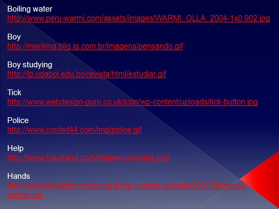 Boiling water http://www.peru-warmi.com/assets/images/WARMI_OLLA_2004-1x0.902.jpg Boy http://marilima.blig.ig.com.br/imagens/pensando.gif Boy studying http://lp.udabol.edu.bo/revista/html/estudiar.gif Tick http://www.webdesign-guru.co.uk/icon/wp-content/uploads/tick-button.jpg Police http://www.conted44.com/img/police.gif Help http://www.tiraeltarot.com/imagenes/ayuda.png Hands http://www.hcvsinfronteras.org.ar/wp-content/uploads/2007/06/manos- unidas.jpg