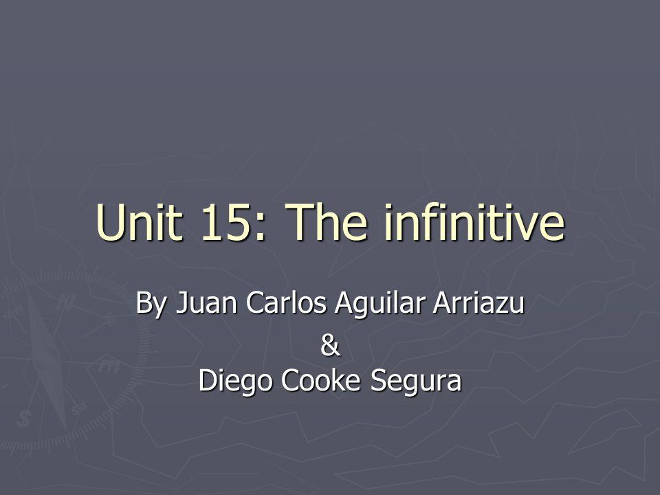 Unit 15: The infinitive By Juan Carlos Aguilar Arriazu & Diego Cooke Segura