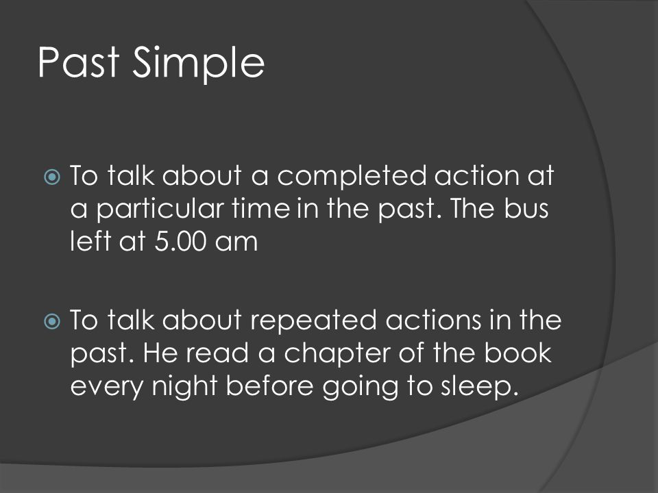 Past Simple  To talk about a completed action at a particular time in the past.