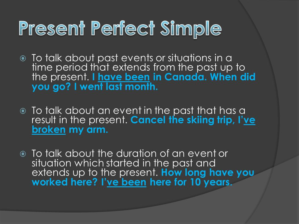  To talk about past events or situations in a time period that extends from the past up to the present.
