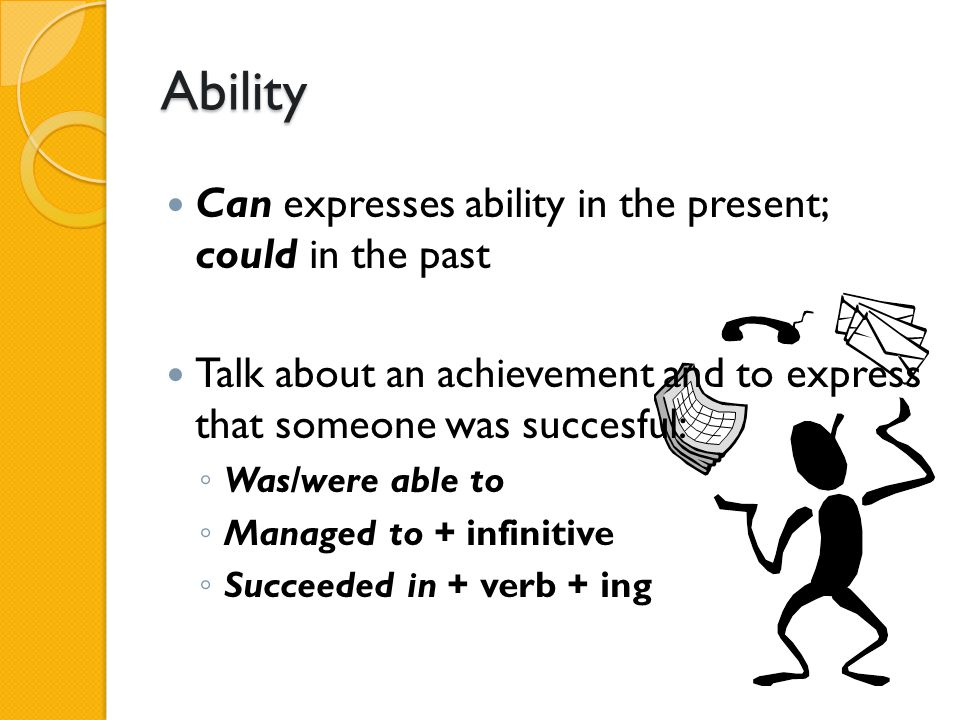 Ability Can expresses ability in the present; could in the past Talk about an achievement and to express that someone was succesful: ◦ Was/were able t