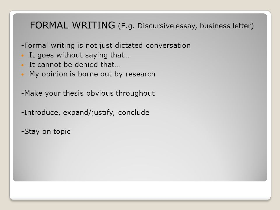 FORMAL WRITING (E.g. Discursive essay, business letter) -Formal writing is not just dictated conversation It goes without saying that… It cannot be de