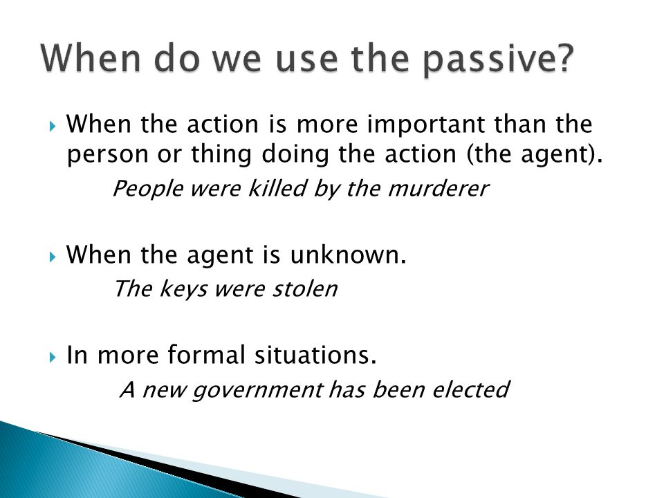  When the action is more important than the person or thing doing the action (the agent).