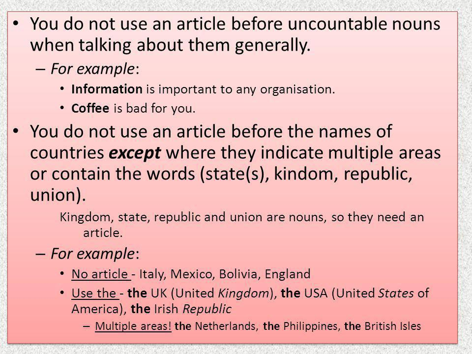 You do not use an article before uncountable nouns when talking about them generally. – For example: Information is important to any organisation. Cof