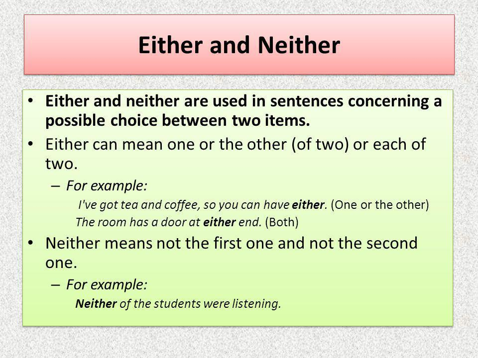 Either and Neither Either and neither are used in sentences concerning a possible choice between two items. Either can mean one or the other (of two)