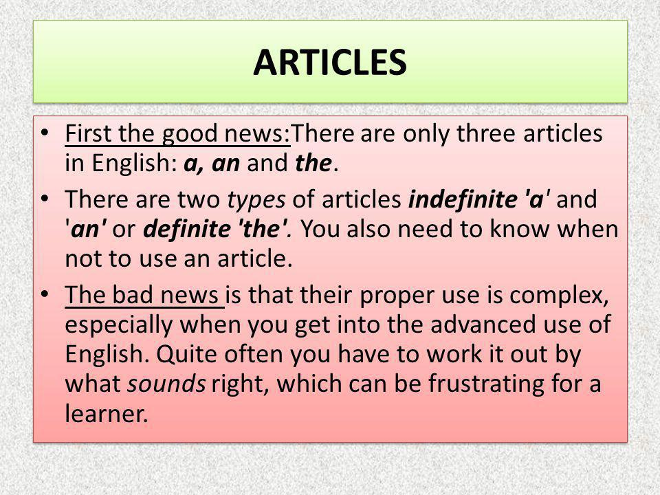 First the good news:There are only three articles in English: a, an and the. There are two types of articles indefinite 'a' and 'an' or definite 'the'