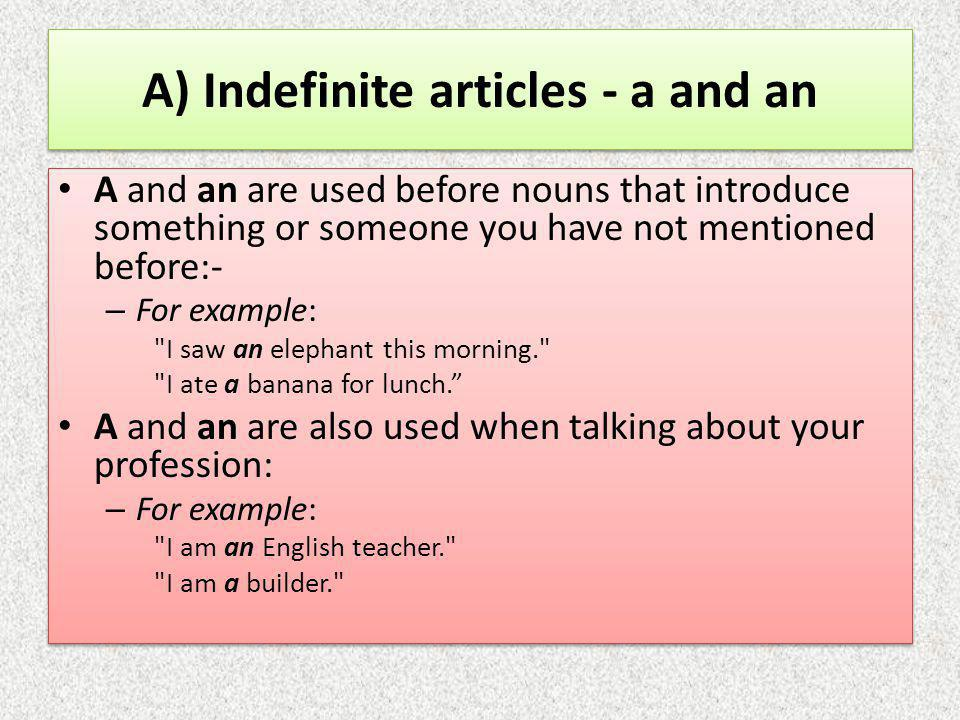 A) Indefinite articles - a and an A and an are used before nouns that introduce something or someone you have not mentioned before:- – For example: